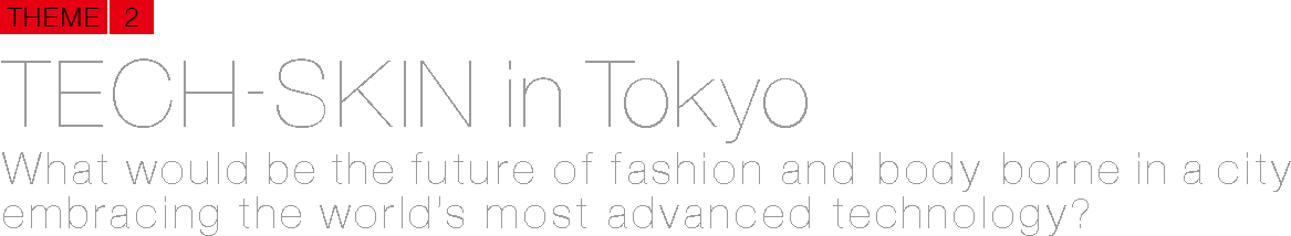 TECH-SKIN in Tokyo What would be the future of fashion and body borne in a city embracing the world's most advanced technology?